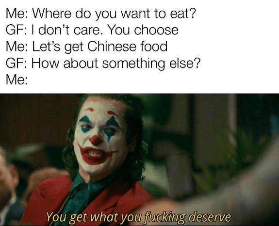 Clown - Me: Where do you want to eat? GF: I don't care. You choose Me: Let's get Chinese food GF: How about something else? Me: You get what you fucking deserve