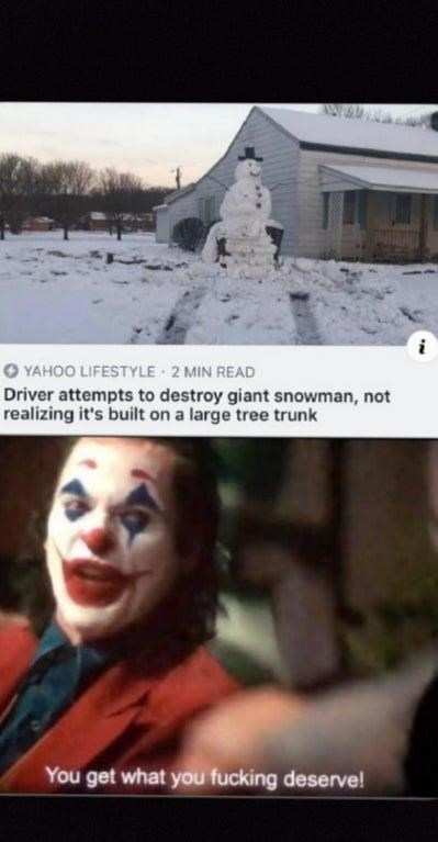 Nose - O YAHOO LIFESTYLE 2 MIN READ Driver attempts to destroy giant snowman, not realizing it's built on a large tree trunk You get what you fucking deserve!