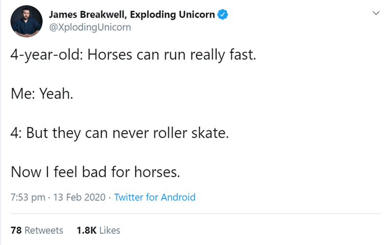 Text - James Breakwell, Exploding Unicorn @XplodingUnicorn 4-year-old: Horses can run really fast. Me: Yeah. 4: But they can never roller skate. Now I feel bad for horses. 7:53 pm · 13 Feb 2020 · Twitter for Android 78 Retweets 1.8K Likes