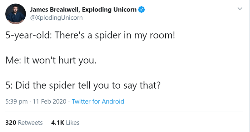 Text - James Breakwell, Exploding Unicorn @XplodingUnicorn 5-year-old: There's a spider in my room! Me: It won't hurt you. 5: Did the spider tell you to say that? 5:39 pm · 11 Feb 2020 · Twitter for Android 320 Retweets 4.1K Likes