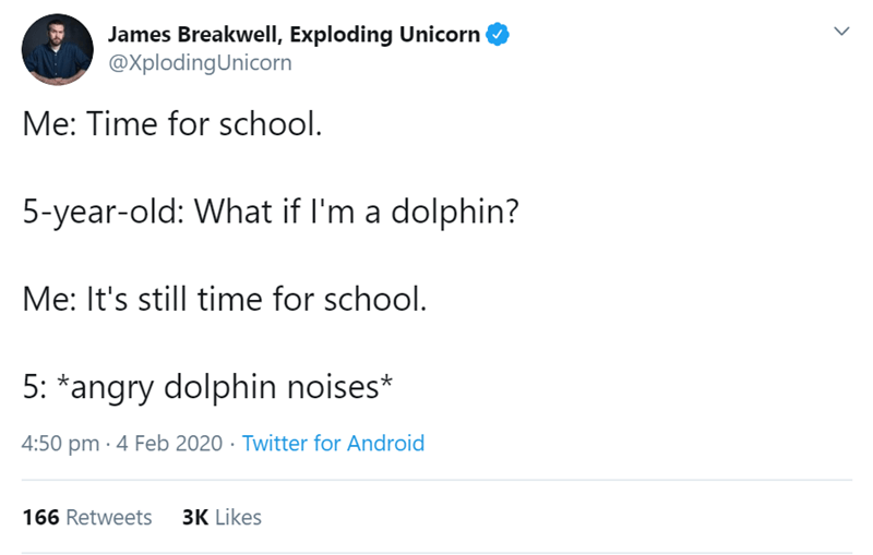 Text - James Breakwell, Exploding Unicorn @XplodingUnicorn Me: Time for school. 5-year-old: What if l'm a dolphin? Me: It's still time for school. 5: *angry dolphin noises* 4:50 pm · 4 Feb 2020 · Twitter for Android 166 Retweets 3K Likes