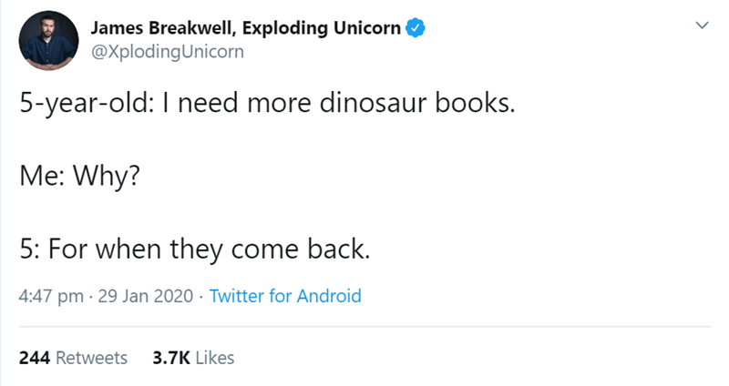 Text - James Breakwell, Exploding Unicorn @XplodingUnicorn 5-year-old: I need more dinosaur books. Me: Why? 5: For when they come back. 4:47 pm · 29 Jan 2020 · Twitter for Android 3.7K Likes 244 Retweets