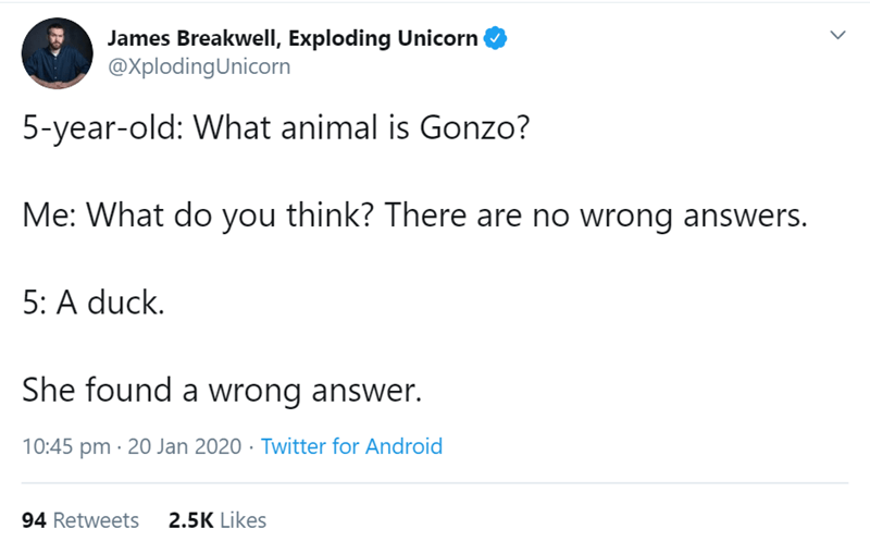 Text - James Breakwell, Exploding Unicorn @XplodingUnicorn 5-year-old: What animal is Gonzo? Me: What do you think? There are no wrong answers. 5: A duck. She found a wrong answer. 10:45 pm · 20 Jan 2020 · Twitter for Android 2.5K Likes 94 Retweets