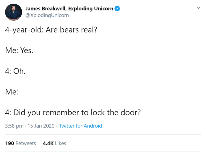 Text - James Breakwell, Exploding Unicorn @XplodingUnicorn 4-year-old: Are bears real? Me: Yes. 4: Oh. Me: 4: Did you remember to lock the door? 3:58 pm · 15 Jan 2020 · Twitter for Android 190 Retweets 4.4K Likes