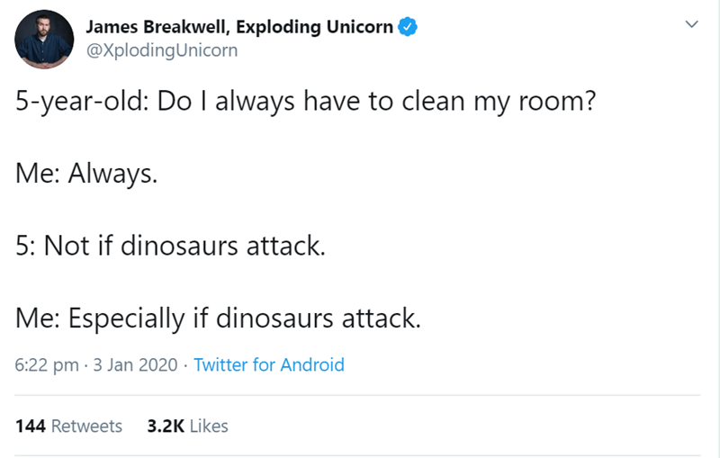 Text - James Breakwell, Exploding Unicorn @XplodingUnicorn 5-year-old: Do I always have to clean my room? Me: Always. 5: Not if dinosaurs attack. Me: Especially if dinosaurs attack. 6:22 pm · 3 Jan 2020 · Twitter for Android 144 Retweets 3.2K Likes