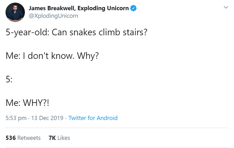 Text - James Breakwell, Exploding Unicorn @XplodingUnicorn 5-year-old: Can snakes climb stairs? Me: I don't know. Why? 5: Me: WHY?! 5:53 pm · 13 Dec 2019 · Twitter for Android 7K Likes 536 Retweets