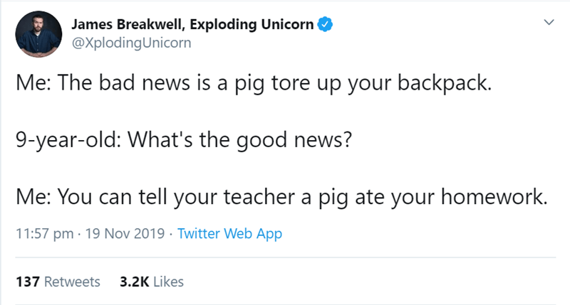 Text - James Breakwell, Exploding Unicorn @XplodingUnicorn Me: The bad news is a pig tore up your backpack. 9-year-old: What's the good news? Me: You can tell your teacher a pig ate your homework. 11:57 pm · 19 Nov 2019 · Twitter Web App 3.2K Likes 137 Retweets