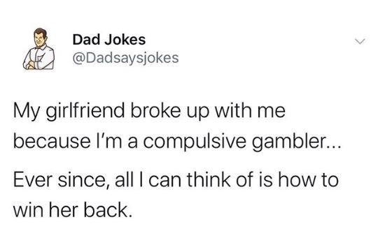 Text - Dad Jokes @Dadsaysjokes My girlfriend broke up with me because l'm a compulsive gambler... Ever since, all I can think of is how to win her back.
