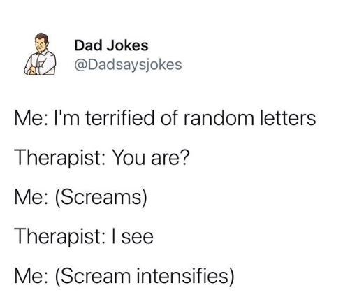 Text - Dad Jokes @Dadsaysjokes Me: I'm terrified of random letters Therapist: You are? Me: (Screams) Therapist: I see Me: (Scream intensifies)