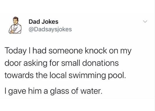 Text - Dad Jokes @Dadsaysjokes Today I had someone knock on my door asking for small donations towards the local swimming pool. I gave him a glass of water.
