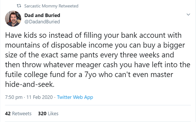 Text - 27 Sarcastic Mommy Retweeted Dad and Buried @DadandBuried Have kids so instead of filling your bank account with mountains of disposable income you can buy a bigger size of the exact same pants every three weeks and then throw whatever meager cash you have left into the futile college fund for a 7yo who can't even master hide-and-seek. 7:50 pm · 11 Feb 2020 · Twitter Web App 42 Retweets 320 Likes