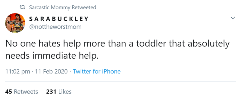 Text - 27 Sarcastic Mommy Retweeted SARABUCKLEY @nottheworstmom No one hates help more than a toddler that absolutely needs immediate help. 11:02 pm · 11 Feb 2020 · Twitter for iPhone 231 Likes 45 Retweets