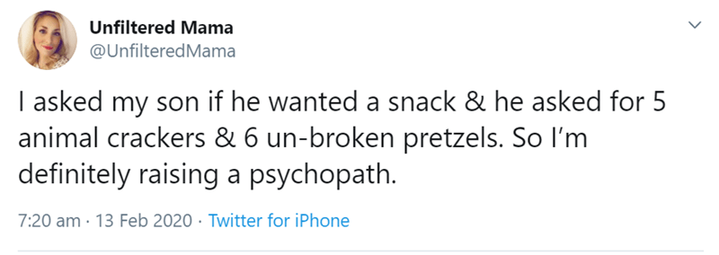 Text - Unfiltered Mama @UnfilteredMama I asked my son if he wanted a snack & he asked for 5 animal crackers & 6 un-broken pretzels. So I'm definitely raising a psychopath. 7:20 am · 13 Feb 2020 · Twitter for iPhone