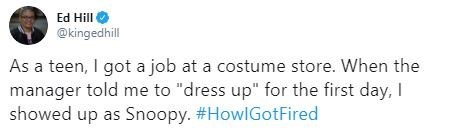 """Text - Text - Ed Hill @kingedhill As a teen, I got a job at a costume store. When the manager told me to """"dress up"""" for the first day, I showed up as Snoopy. #HowlGotFired"""