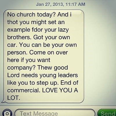 Text - Jan 27, 2013, 11:17 AM No church today? And i thot you might set an example fdor your lazy brothers. Got your own car. You can be your own person. Come on over here if you want company? Thew good Lord needs young leaders like you to step up. End of commercial. LOVE YOU A LOT. Text Message Send