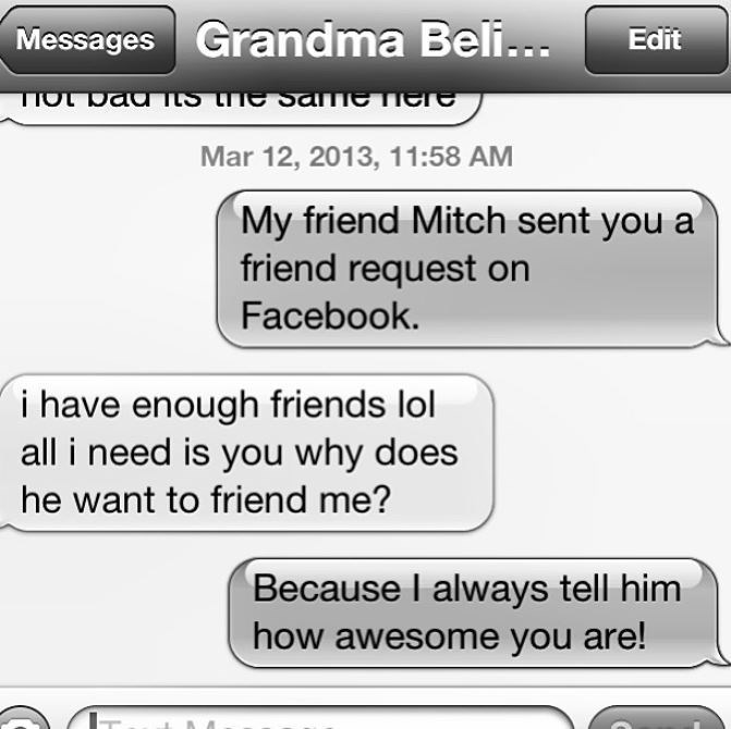 Text - Messages Grandma Beli... Edit TIOL Dad ItS the Same iee Mar 12, 2013, 11:58 AM My friend Mitch sent you a friend request on Facebook. i have enough friends lol all i need is you why does he want to friend me? Because I always tell him how awesome you are!