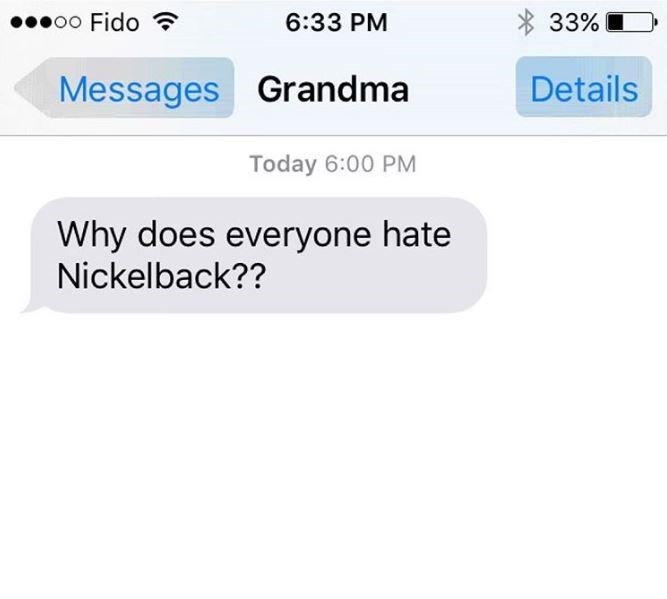 Text - * 33% 00000 Fido ? 6:33 PM Details Messages Grandma Today 6:00 PM Why does everyone hate Nickelback??