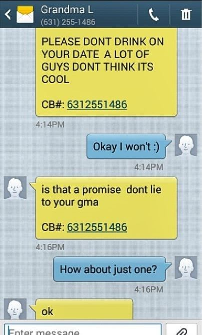Text - Grandma L (631) 255-1486 PLEASE DONT DRINK ON YOUR DATE A LOT OF GUYS DONT THINK ITS COOL CB#: 6312551486 4:14PM Okay I won't :) 4:14PM is that a promise dont lie to your gma CB#: 6312551486 4:16PM How about just one? 4:16PM ok