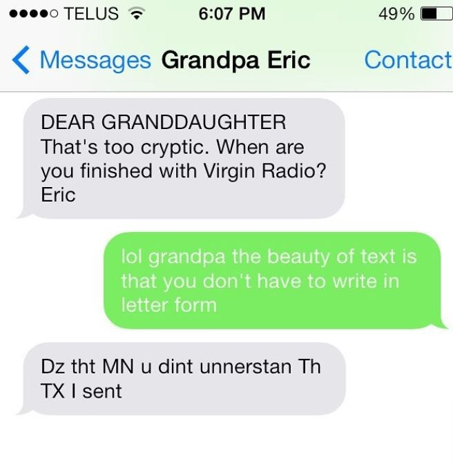 Text - 00000 TELUS ? 6:07 PM 49% ( Messages Grandpa Eric Contact DEAR GRANDDAUGHTER That's too cryptic. When are you finished with Virgin Radio? Eric lol grandpa the beauty of text is that you don't have to write in letter form Dz tht MN u dint unnerstan Th TX I sent