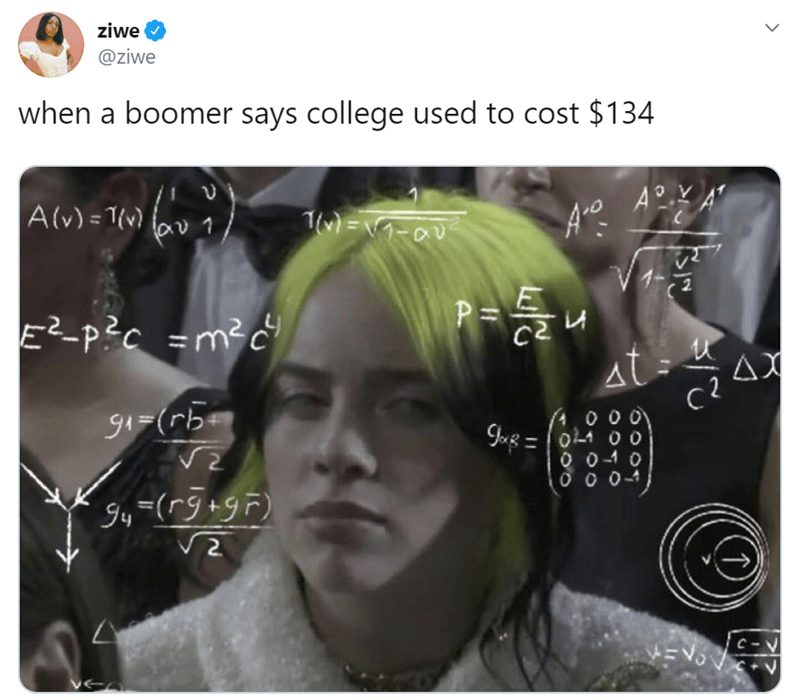 """Face - ziwe @ziwe when a boomer says college used to cost $134 A° Alv) = 7(v) 1) A(v) = 1{v) %3D 0-い=(Wル V 1, P= E²-p?c =m²c"""" at AX g1=(rb A 00 01-1 00 %3D 2. 9y=(r9+9F) C-V C+V"""