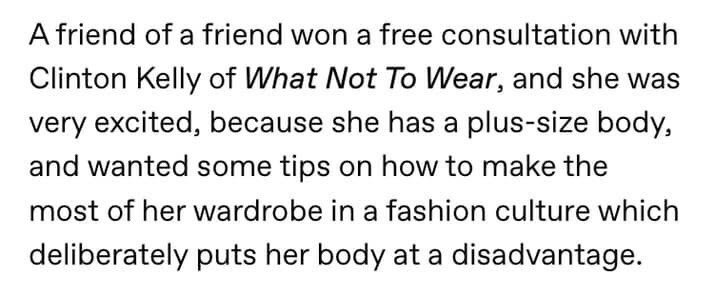 Text - A friend of a friend won a free consultation with Clinton Kelly of What Not To Wear, and she was very excited, because she has a plus-size body, and wanted some tips on how to make the most of her wardrobe in a fashion culture which deliberately puts her body at a disadvantage.