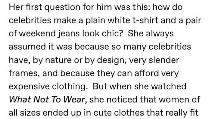 Text - Her first question for him was this: how do celebrities make a plain white t-shirt and a pair of weekend jeans look chic? She always assumed it was because so many celebrities have, by nature or by design, very slender frames, and because they can afford very expensive clothing. But when she watched What Not To Wear, she noticed that women of all sizes ended up in cute clothes that really fit