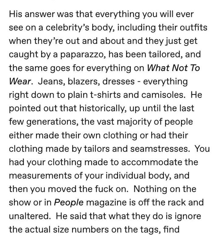 Text - His answer was that everything you will ever see on a celebrity's body, including their outfits when they're out and about and they just get caught by a paparazzo, has been tailored, and the same goes for everything on What Not To Wear. Jeans, blazers, dresses - everything right down to plain t-shirts and camisoles. He pointed out that historically, up until the last few generations, the vast majority of people either made their own clothing or had their clothing made by tailors and seams