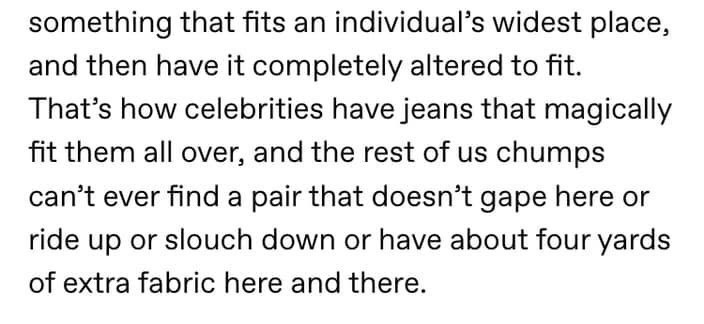 Text - something that fits an individual's widest place, and then have it completely altered to fit. That's how celebrities have jeans that magically fit them all over, and the rest of us chumps can't ever find a pair that doesn't gape here or ride up or slouch down or have about four yards of extra fabric here and there.