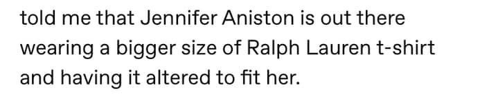 Text - told me that Jennifer Aniston is out there wearing a bigger size of Ralph Lauren t-shirt and having it altered to fit her.