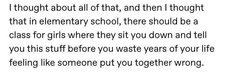 Text - I thought about all of that, and then I thought that in elementary school, there should be a class for girls where they sit you down and tell you this stuff before you waste years of your life feeling like someone put you together wrong.