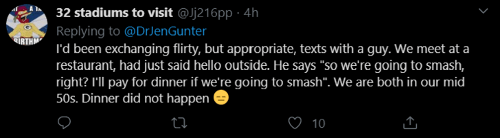 """Text - 32 stadiums to visit @Jj216pp · 4h Replying to @DrJenGunter I'd been exchanging flirty, but appropriate, texts with a guy. We meet at a restaurant, had just said hello outside. He says """"so we're going to smash, right? I'll pay for dinner if we're going to smash"""". We are both in our mid 50s. Dinner did not happen IRTH ♡ 10"""