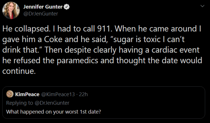 """Text - Jennifer Gunter @DrJenGunter He collapsed. I had to call 911. When he came around I gave him a Coke and he said, """"sugar is toxic I can't drink that."""" Then despite clearly having a cardiac event he refused the paramedics and thought the date would continue. KimPeace @KimPeace13 · 22h Replying to @DrJenGunter What happened on your worst 1st date?"""