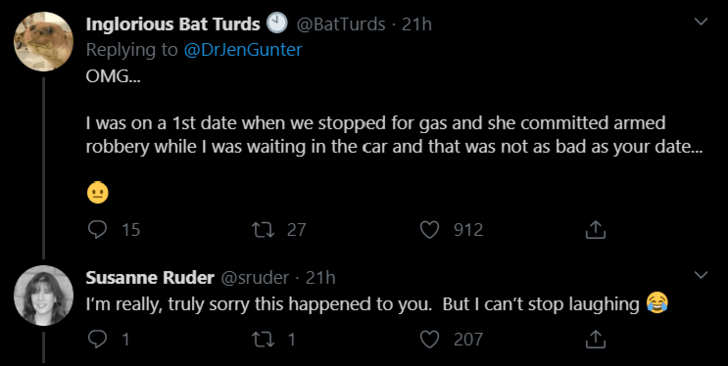 Text - Inglorious Bat Turds Replying to @DrJenGunter @BatTurds · 21h OMG. I was on a 1st date when we stopped for gas and she committed armed robbery while I was waiting in the car and that was not as bad as your date.. ♡ 15 ♡ 912 27 27 Susanne Ruder @sruder · 21h I'm really, truly sorry this happened to you. But I can't stop laughing 1 207