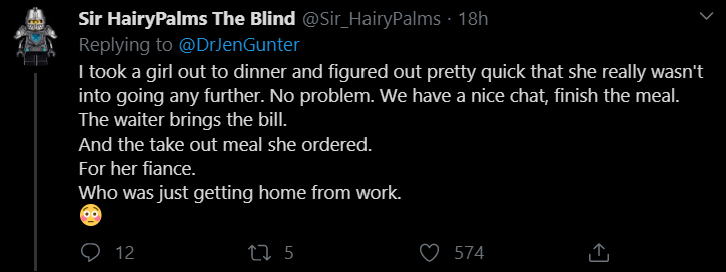 Text - Sir HairyPalms The Blind @Sir_HairyPalms · 18h Replying to @DrJenGunter I took a girl out to dinner and figured out pretty quick that she really wasn't into going any further. No problem. We have a nice chat, finish the meal. The waiter brings the bill. And the take out meal she ordered. For her fiance. Who was just getting home from work. 27 5 574 12