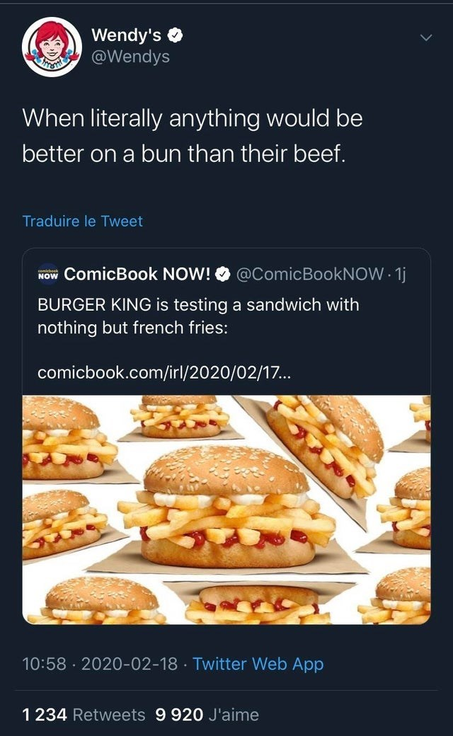 Food - Wendy's @Wendys When literally anything would be better on a bun than their beef. Traduire le Tweet @ComicBookNOW 1j NOw ComicBook NOW! semicbeek BURGER KING is testing a sandwich with nothing but french fries: comicbook.com/irl/2020/02/17... 10:58 · 2020-02-18 · Twitter Web App 1 234 Retweets 9 920 J'aime