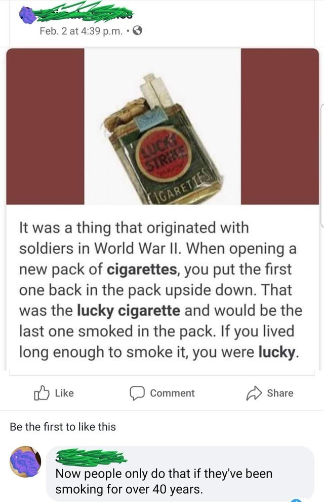 Food group - Feb. 2 at 4:39 p.m. • O AUCK STRIKS IGARETIES It was a thing that originated with soldiers in World War II. When opening a new pack of cigarettes, you put the first one back in the pack upside down. That was the lucky cigarette and would be the last one smoked in the pack. If you lived long enough to smoke it, you were lucky. O Like Comment Share Be the first to like this Now people only do that if they've been smoking for over 40 years.