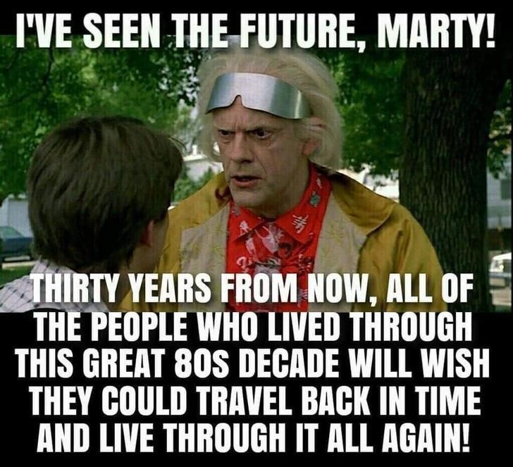 Photo caption - I'VE SEEN THE FUTURE, MARTY! THIRTY YEARS FROM NOW, ALL OF THE PEOPLE WHO LIVED THROUGH THIS GREAT 80S DECADE WILL WISH THEY COULD TRAVEL BACK IN TIME AND LIVE THROUGH IT ALL AGAIN!