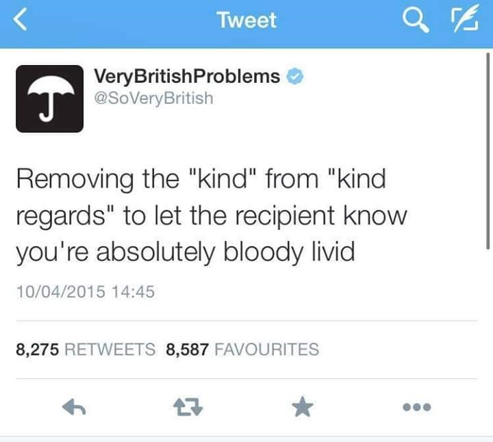"Text - Tweet VeryBritishProblems T@SoVeryBritish Removing the ""kind"" from ""kind regards"" to let the recipient know you're absolutely bloody livid 10/04/2015 14:45 8,275 RETWEETS 8,587 FAVOURITES"