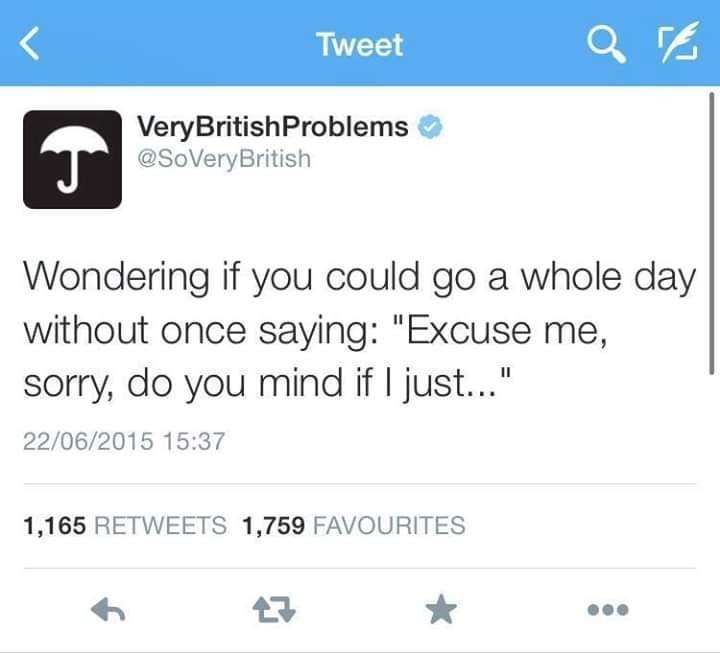 "Text - Tweet VeryBritishProblems T@SoVeryBritish Wondering if you could go a whole day without once saying: ""Excuse me, sorry, do you mind if I just..."" 22/06/2015 15:37 1,165 RETWEETS 1,759 FAVOURITES"