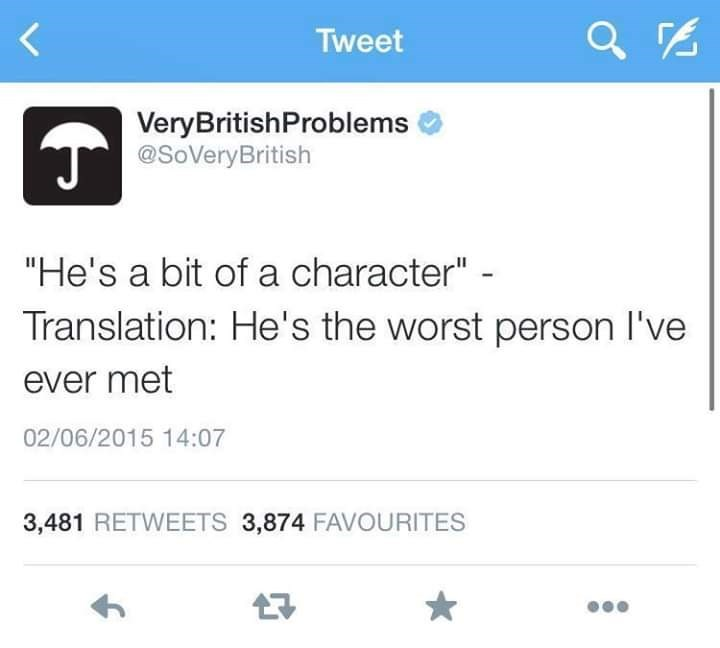 "Text - Tweet VeryBritishProblems @SoVeryBritish ""He's a bit of a character"" - Translation: He's the worst person l've ever met 02/06/2015 14:07 3,481 RETWEETS 3,874 FAVOURITES"