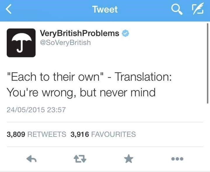 "Text - Tweet VeryBritishProblems @SoVeryBritish ""Each to their own"" - Translation: You're wrong, but never mind 24/05/2015 23:57 3,809 RETWEETS 3,916 FAVOURITES"