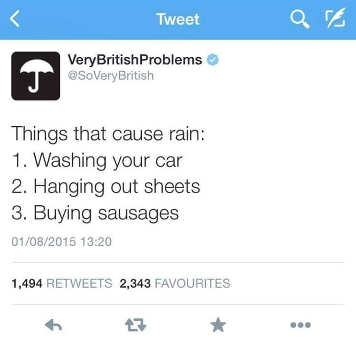 Text - Tweet VeryBritishProblems T@SoVeryBritish Things that cause rain: 1. Washing your car 2. Hanging out sheets 3. Buying sausages 01/08/2015 13:20 1,494 RETWEETS 2,343 FAVOURITES