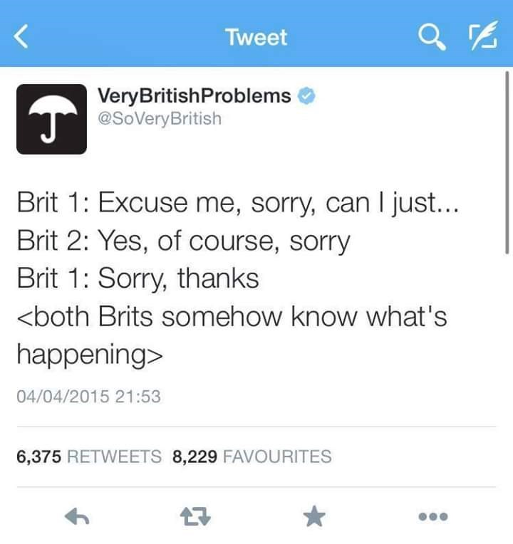 Text - Tweet VeryBritishProblems T@SoVeryBritish Brit 1: Excuse me, sorry, can I just... Brit 2: Yes, of course, sorry Brit 1: Sorry, thanks <both Brits somehow know what's happening> 04/04/2015 21:53 6,375 RETWEETS 8,229 FAVOURITES