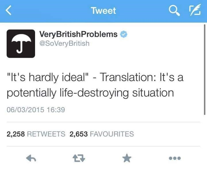 "Text - Tweet VeryBritishProblems T @SoVeryBritish ""It's hardly ideal"" - Translation: It's a potentially life-destroying situation 06/03/2015 16:39 2,258 RETWEETS 2,653 FAVOURITES"