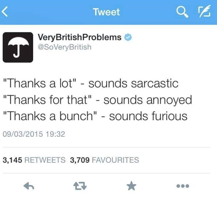 "Text - Tweet VeryBritishProblems T@SoVeryBritish ""Thanks a lot"" - sounds sarcastic ""Thanks for that"" - sounds annoyed ""Thanks a bunch"" - sounds furious 09/03/2015 19:32 3,145 RETWEETS 3,709 FAVOURITES"