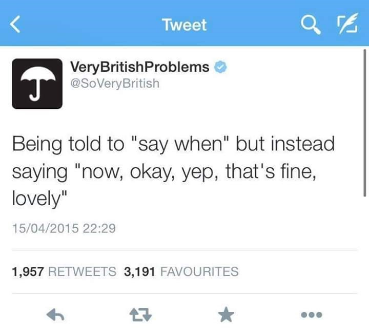 "Text - Tweet VeryBritishProblems @SoVeryBritish Being told to ""say when"" but instead saying ""now, okay, yep, that's fine, lovely"" 15/04/2015 22:29 1,957 RETWEETS 3,191 FAVOURITES"