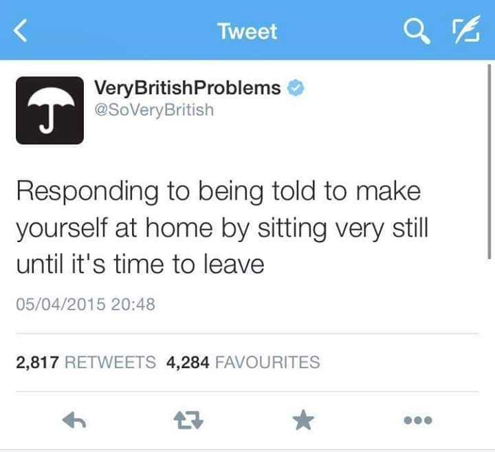 Text - Tweet VeryBritishProblems T@SoVeryBritish Responding to being told to make yourself at home by sitting very still until it's time to leave 05/04/2015 20:48 2,817 RETWEETS 4,284 FAVOURITES