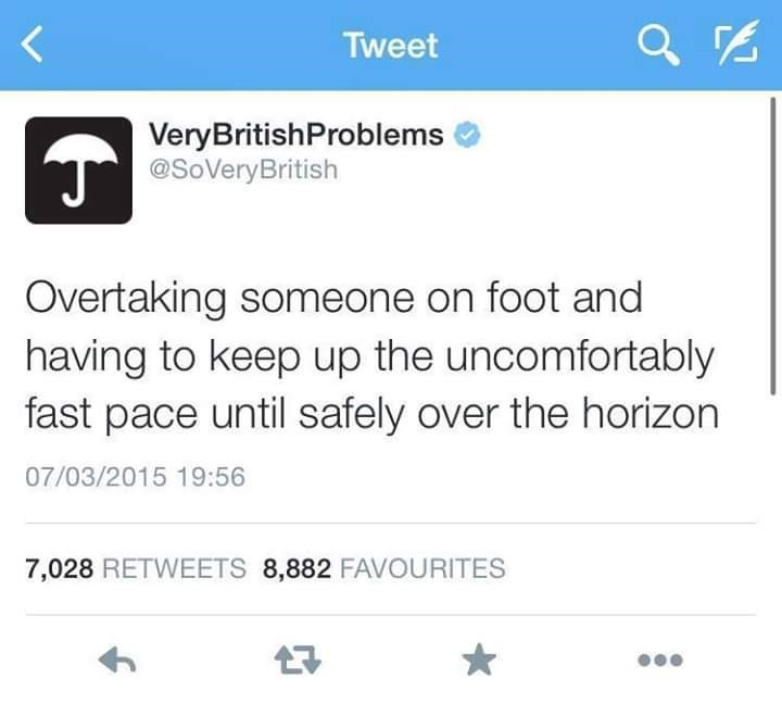 Text - Tweet VeryBritishProblems T@SoVeryBritish Overtaking someone on foot and having to keep up the uncomfortably fast pace until safely over the horizon 07/03/2015 19:56 7,028 RETWEETS 8,882 FAVOURITES