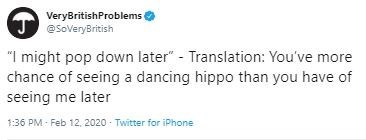 "Text - VeryBritishProblems @SoveryBritish ""I might pop down later"" - Translation: You've more chance of seeing a dancing hippo than you have of seeing me later 1:36 PM - Feb 12, 2020 - Twitter for iPhone"