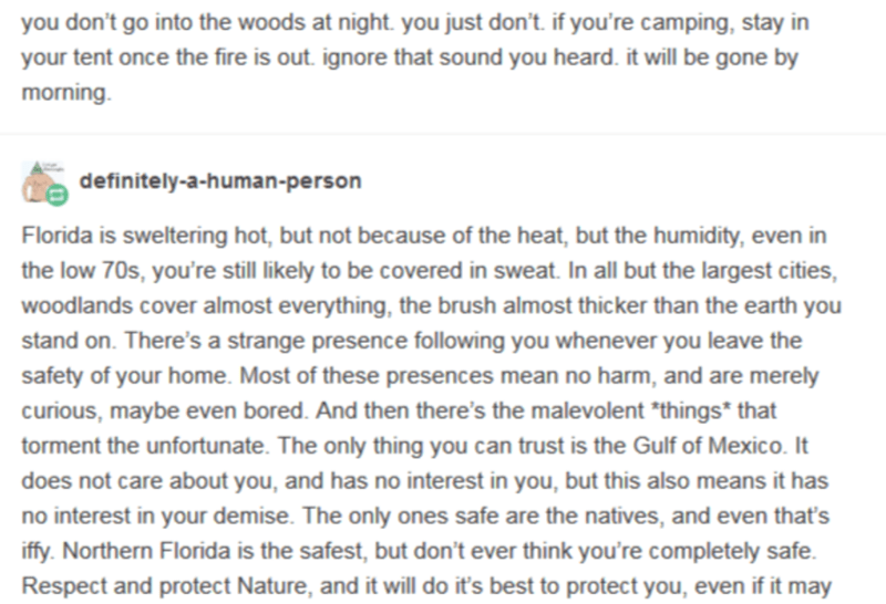 Text - you don't go into the woods at night. you just don't. if you're camping, stay in your tent once the fire is out. ignore that sound you heard. it will be gone by morning. definitely-a-human-person Florida is sweltering hot, but not because of the heat, but the humidity, even in the low 70s, you're still likely to be covered in sweat. In all but the largest cities, woodlands cover almost everything, the brush almost thicker than the earth you stand on. There's a strange presence following y